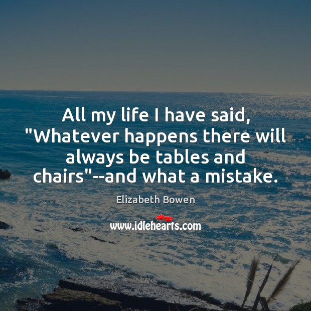 """All my life I have said, """"Whatever happens there will always be Elizabeth Bowen Picture Quote"""