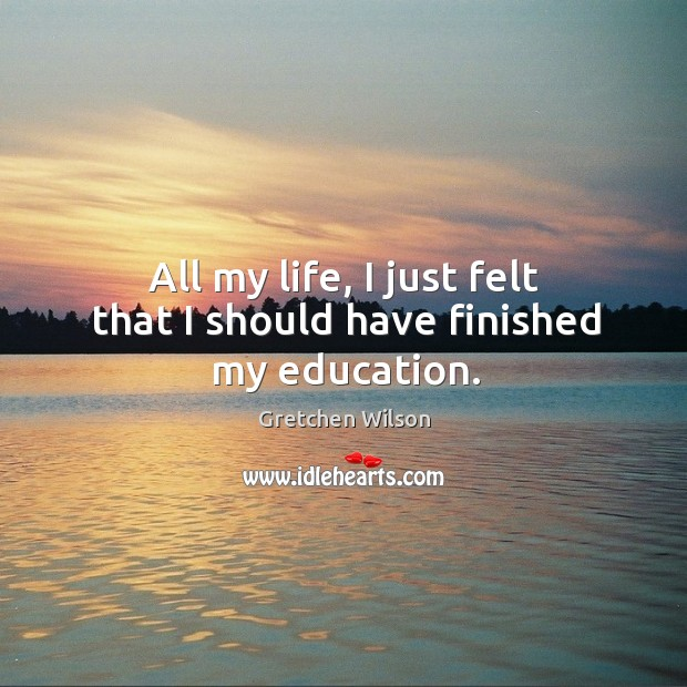 All my life, I just felt that I should have finished my education. Image
