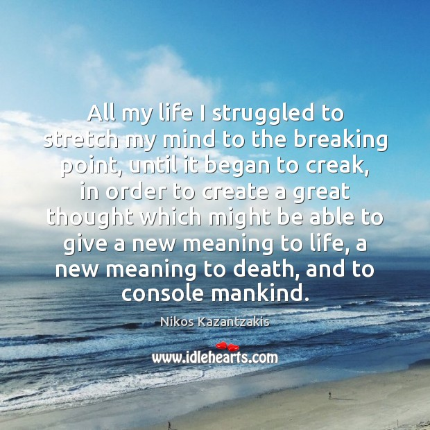 All my life I struggled to stretch my mind to the breaking Nikos Kazantzakis Picture Quote