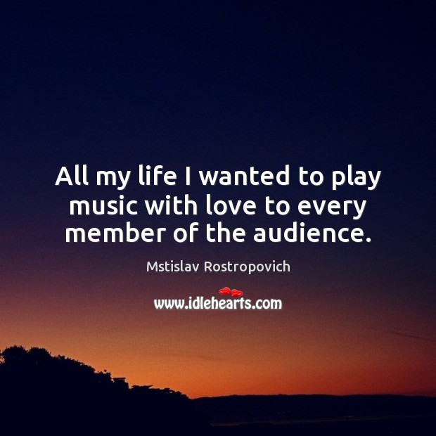 All my life I wanted to play music with love to every member of the audience. Mstislav Rostropovich Picture Quote