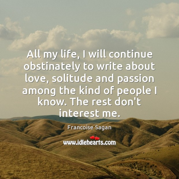 All my life, I will continue obstinately to write about love, solitude Francoise Sagan Picture Quote
