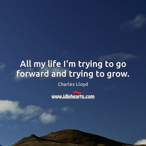 All my life I'm trying to go forward and trying to grow. Charles Lloyd Picture Quote