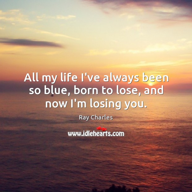 All my life I've always been so blue, born to lose, and now I'm losing you. Ray Charles Picture Quote