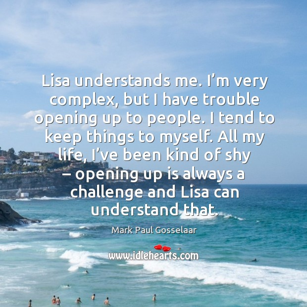 All my life, I've been kind of shy – opening up is always a challenge and lisa can understand that. Image