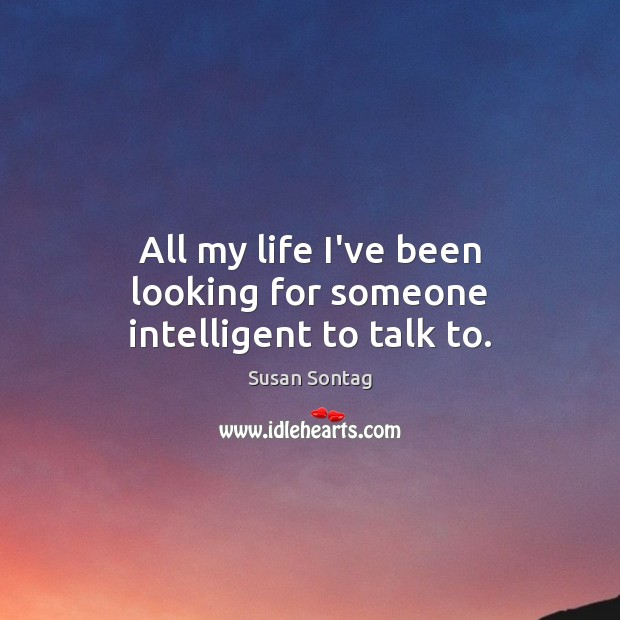 All my life I've been looking for someone intelligent to talk to. Susan Sontag Picture Quote