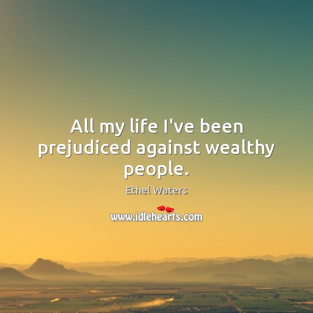 All my life I've been prejudiced against wealthy people. Image