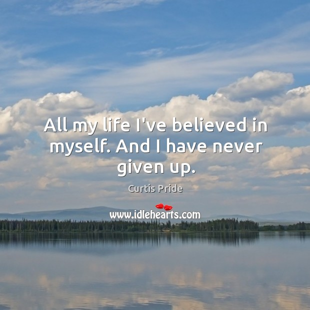 All my life I've believed in myself. And I have never given up. Image