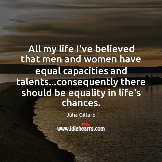 All my life I've believed that men and women have equal capacities Image