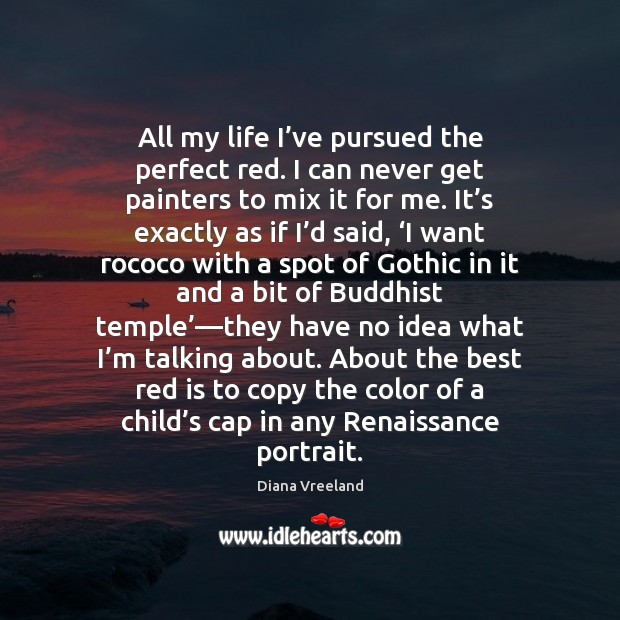 All my life I've pursued the perfect red. I can never Diana Vreeland Picture Quote