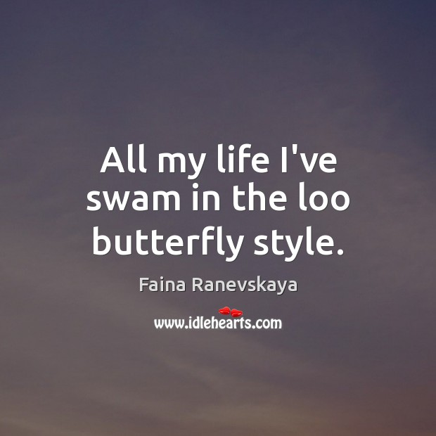 All my life I've swam in the loo butterfly style. Image