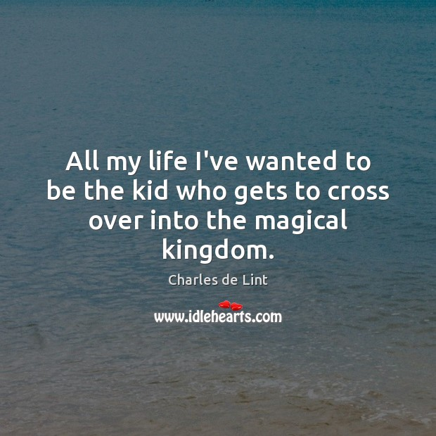 All my life I've wanted to be the kid who gets to cross over into the magical kingdom. Charles de Lint Picture Quote
