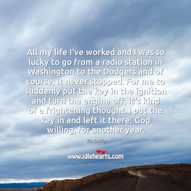 All my life I've worked and I was so lucky to go Vin Scully Picture Quote