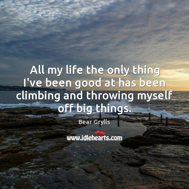 All my life the only thing I've been good at has been Bear Grylls Picture Quote