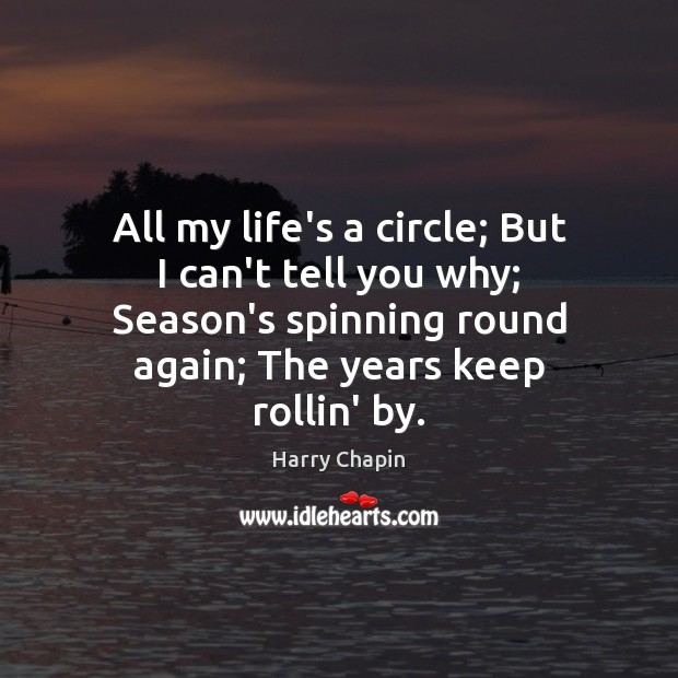 All my life's a circle; But I can't tell you why; Season's Harry Chapin Picture Quote