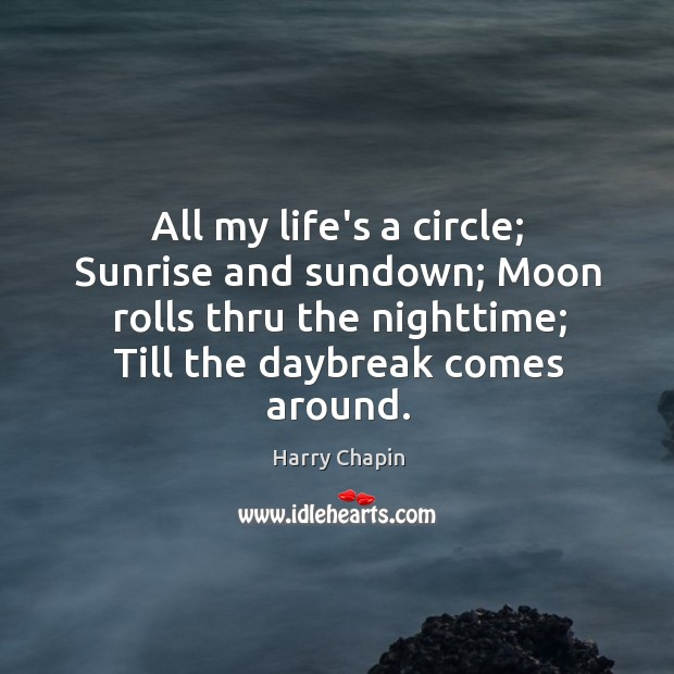 All my life's a circle; Sunrise and sundown; Moon rolls thru the Harry Chapin Picture Quote