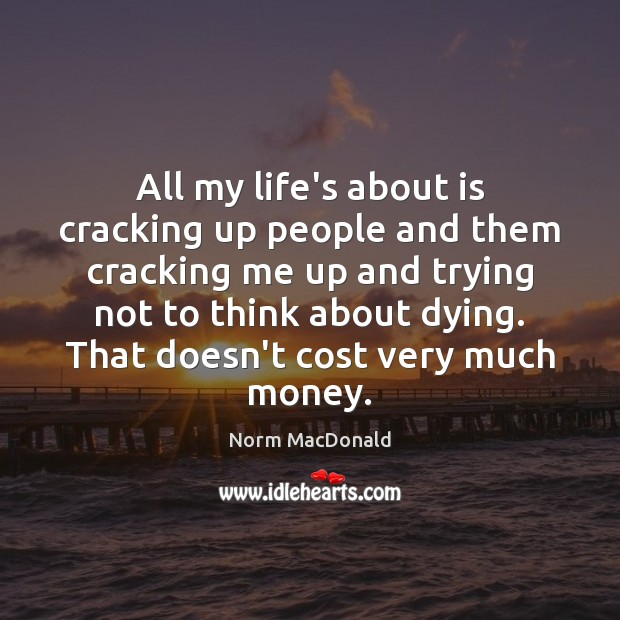 All my life's about is cracking up people and them cracking me Norm MacDonald Picture Quote