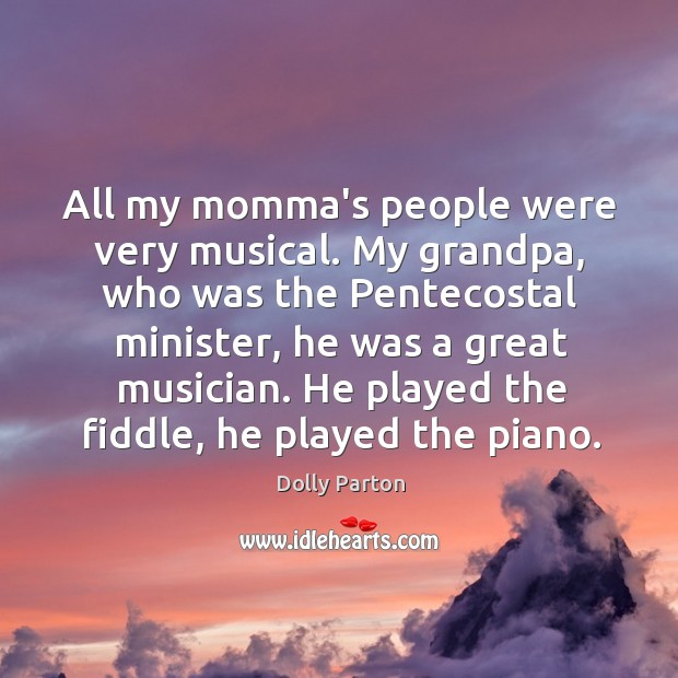 All my momma's people were very musical. My grandpa, who was the Image