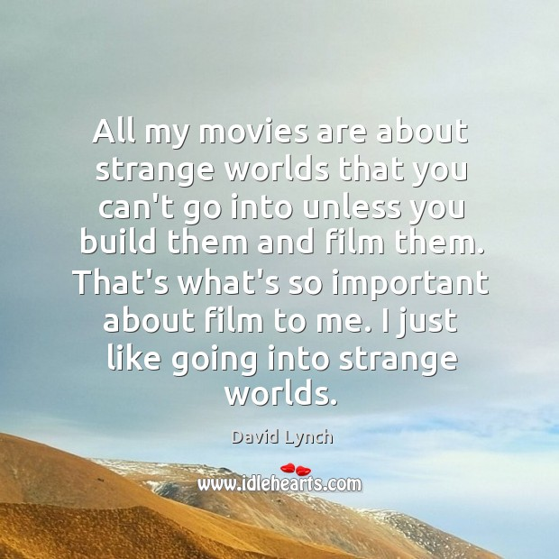 Image, All my movies are about strange worlds that you can't go into