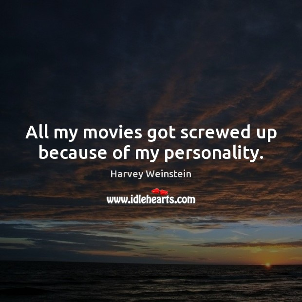 Image, All my movies got screwed up because of my personality.