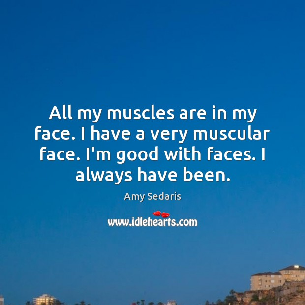 All my muscles are in my face. I have a very muscular Amy Sedaris Picture Quote