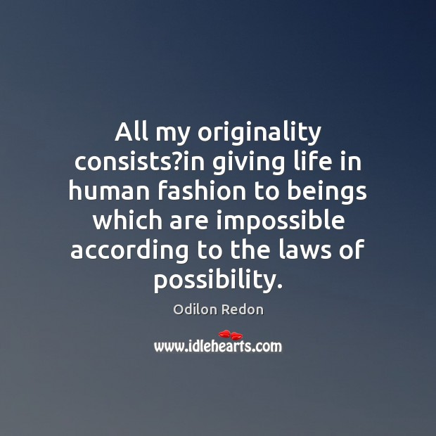 All my originality consists?in giving life in human fashion to beings Image