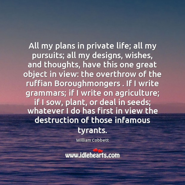 All my plans in private life; all my pursuits; all my designs, William Cobbett Picture Quote