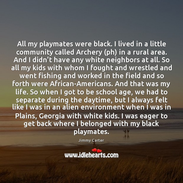 All my playmates were black. I lived in a little community called Jimmy Carter Picture Quote