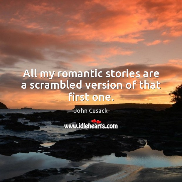 All my romantic stories are a scrambled version of that first one. John Cusack Picture Quote