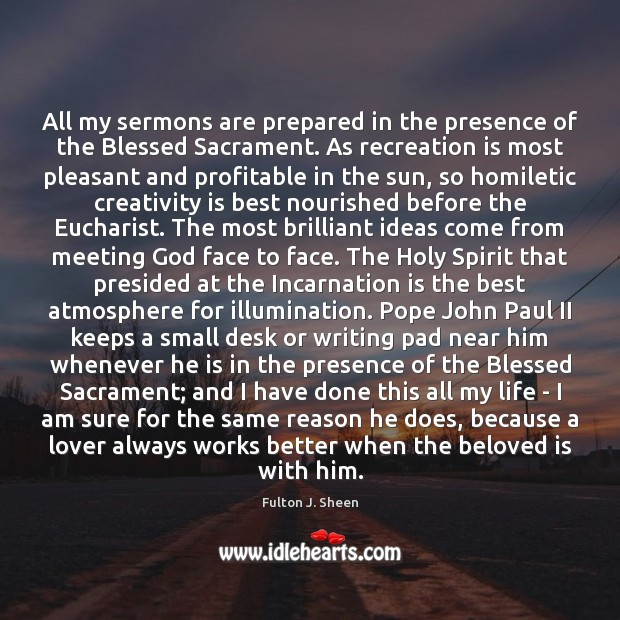 All my sermons are prepared in the presence of the Blessed Sacrament. Fulton J. Sheen Picture Quote