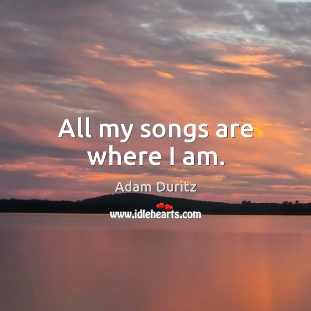 All my songs are where I am. Adam Duritz Picture Quote