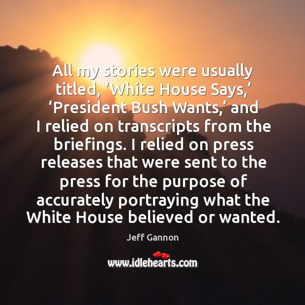 All my stories were usually titled, 'white house says,' 'president bush wants,' Image