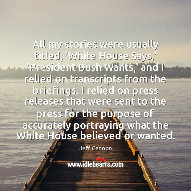 All my stories were usually titled, 'White House Says,' 'President Bush Jeff Gannon Picture Quote