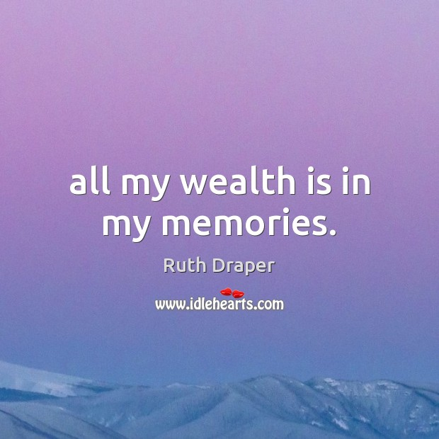 All my wealth is in my memories. Wealth Quotes Image