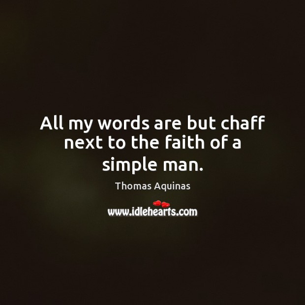 All my words are but chaff next to the faith of a simple man. Thomas Aquinas Picture Quote