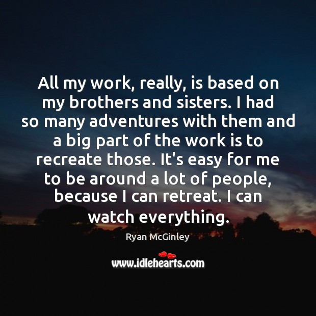 All my work, really, is based on my brothers and sisters. I Image
