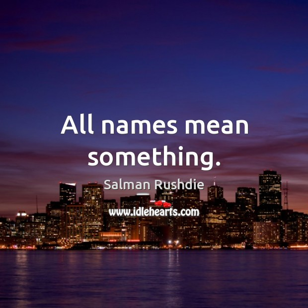 All names mean something. Salman Rushdie Picture Quote