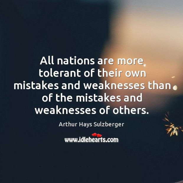 Image, All nations are more tolerant of their own mistakes and weaknesses than of the mistakes and weaknesses of others.