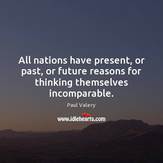 All nations have present, or past, or future reasons for thinking themselves incomparable. Paul Valery Picture Quote
