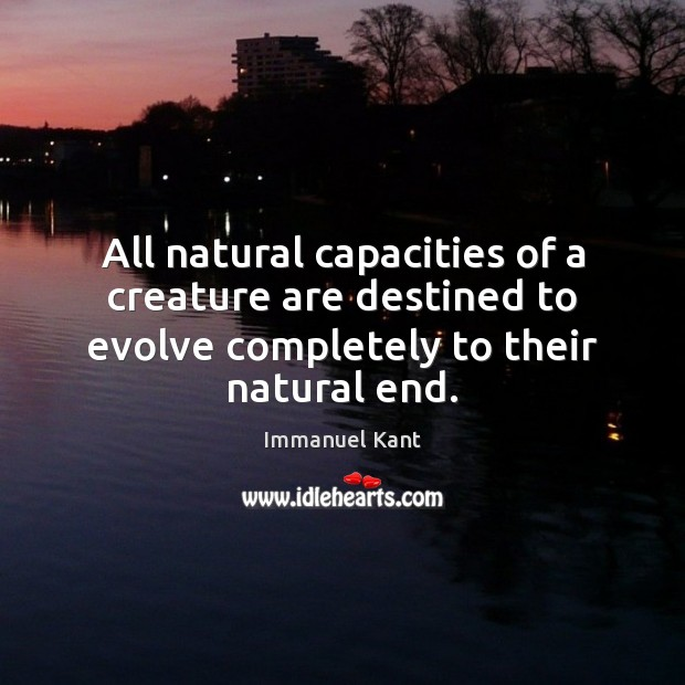 All natural capacities of a creature are destined to evolve completely to Immanuel Kant Picture Quote