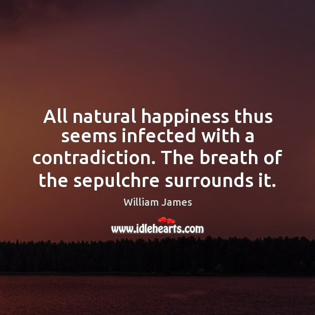 All natural happiness thus seems infected with a contradiction. The breath of William James Picture Quote