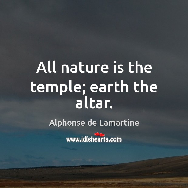 All nature is the temple; earth the altar. Alphonse de Lamartine Picture Quote