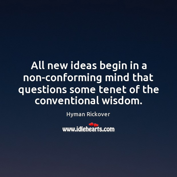 All new ideas begin in a non-conforming mind that questions some tenet Hyman Rickover Picture Quote