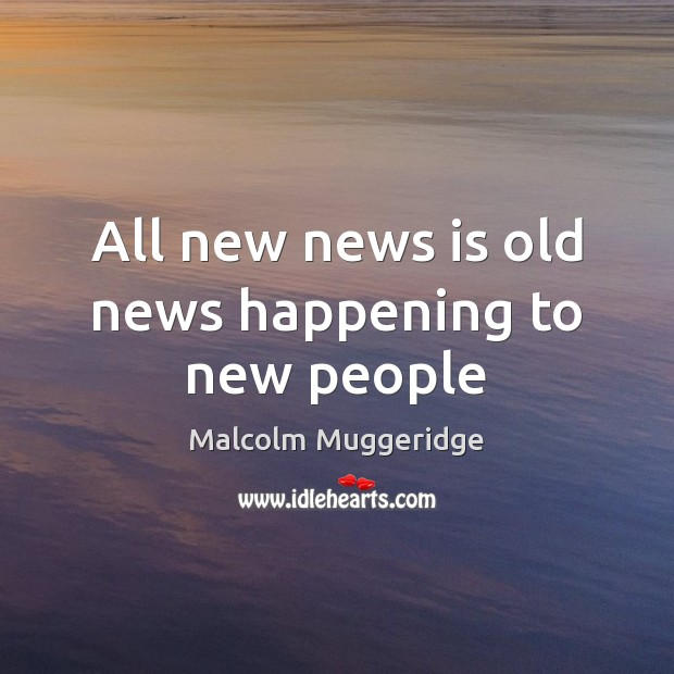 All new news is old news happening to new people Image