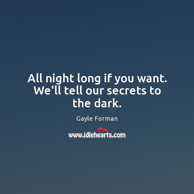 All night long if you want. We'll tell our secrets to the dark. Gayle Forman Picture Quote