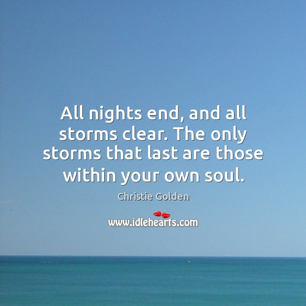 All nights end, and all storms clear. The only storms that last Image