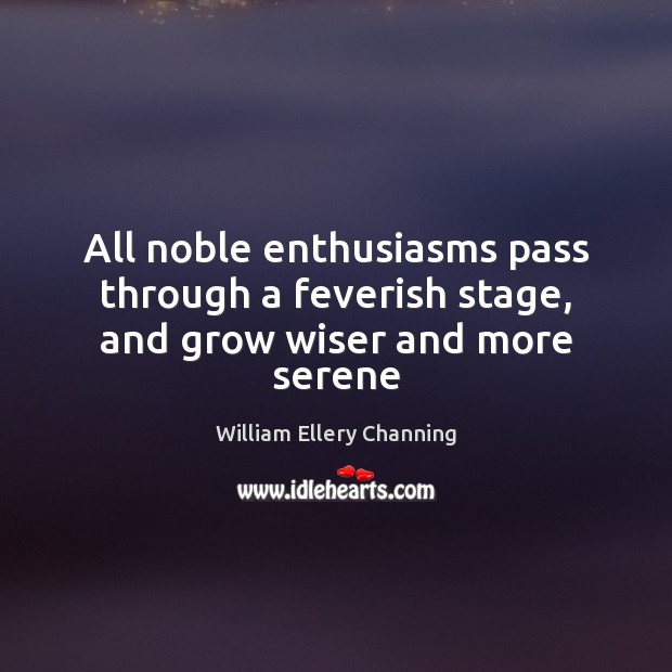 All noble enthusiasms pass through a feverish stage, and grow wiser and more serene William Ellery Channing Picture Quote
