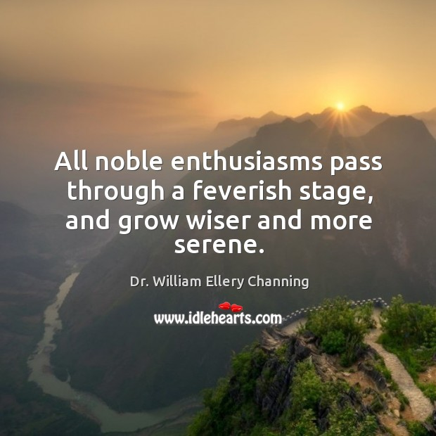 Image, All noble enthusiasms pass through a feverish stage, and grow wiser and more serene.