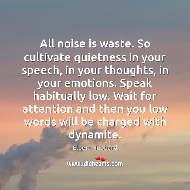 All noise is waste. So cultivate quietness in your speech, in your Elbert Hubbard Picture Quote