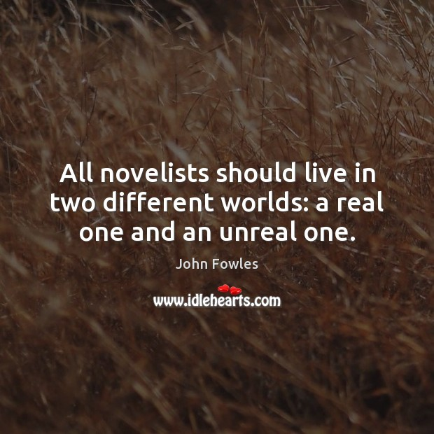 All novelists should live in two different worlds: a real one and an unreal one. John Fowles Picture Quote