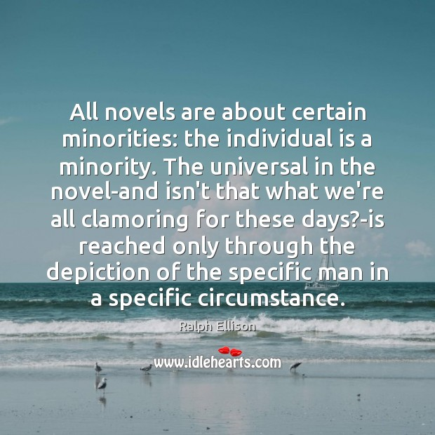 All novels are about certain minorities: the individual is a minority. The Ralph Ellison Picture Quote